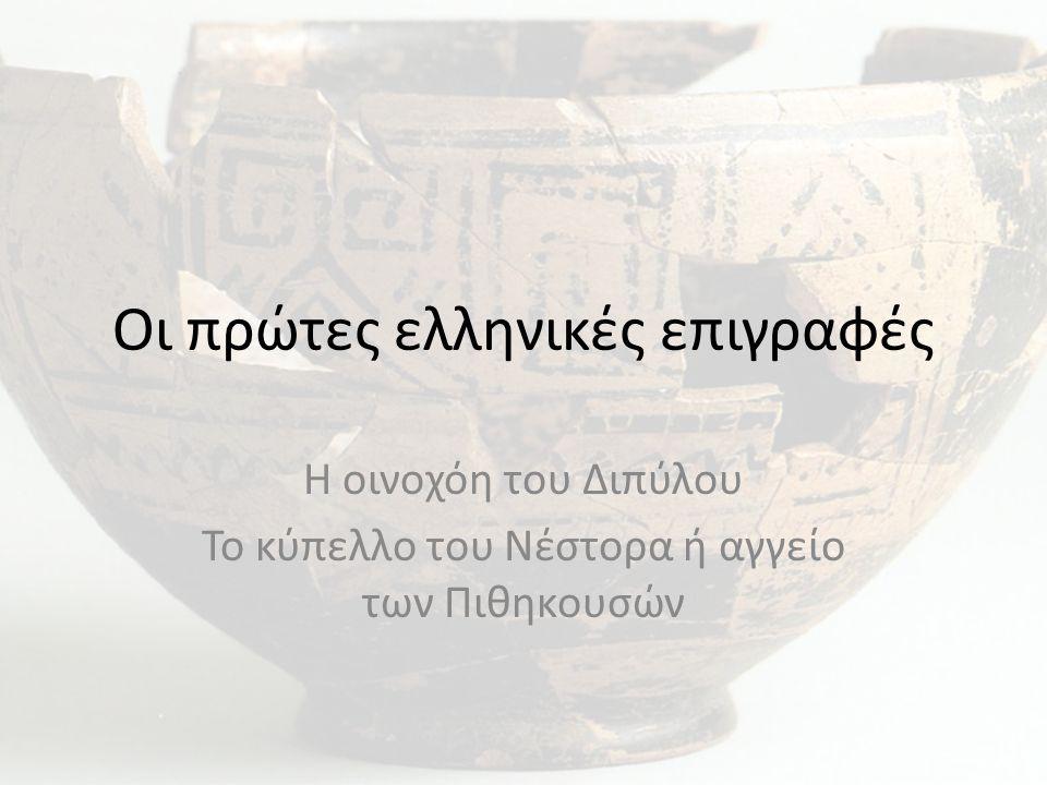 Οι πρώτες ελληνικές επιγραφές Η οινοχόη του Διπύλου Το κύπελλο του Νέστορα ή αγγείο των Πιθηκουσών