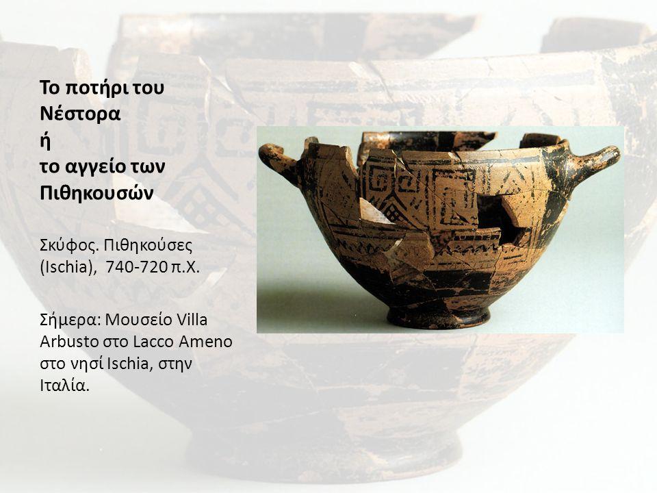 Το ποτήρι του Νέστορα ή το αγγείο των Πιθηκουσών Σκύφος. Πιθηκούσες (Ischia), 740-720 π.Χ. Σήμερα: Μουσείο Villa Arbusto στο Lacco Ameno στο νησί Isch