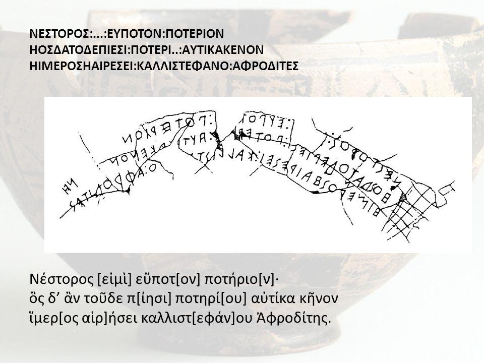 ΝΕΣΤΟΡΟΣ:...:ΕΥΠΟΤΟΝ:ΠΟΤΕΡΙΟΝ ΗΟΣΔΑΤΟΔΕΠΙΕΣΙ:ΠΟΤΕΡΙ..:AΥΤΙΚΑΚΕΝΟΝ ΗΙΜΕΡΟΣΗΑΙΡΕΣΕΙ:ΚΑΛΛΙΣΤΕΦΑΝΟ:ΑΦΡΟΔΙΤΕΣ Νέστορος [εἰμὶ] εὔποτ[ον] ποτήριο[ν]· ὃς δ' ἂ