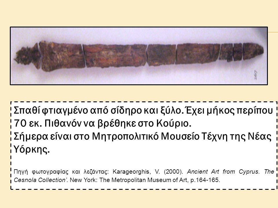 Σπαθί φτιαγμένο από σίδηρο και ξύλο. Έχει μήκος περίπου 70 εκ. Πιθανόν να βρέθηκε στο Κούριο. Σήμερα είναι στο Μητροπολιτικό Μουσείο Τέχνη της Νέας Υό