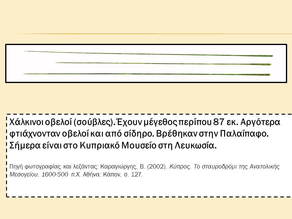 Χάλκινοι οβελοί (σούβλες). Έχουν μέγεθος περίπου 87 εκ. Αργότερα φτιάχνονταν οβελοί και από σίδηρο. Βρέθηκαν στην Παλαίπαφο. Σήμερα είναι στο Κυπριακό
