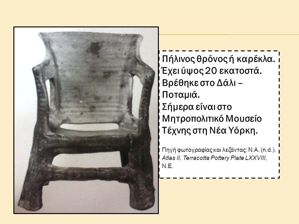 Πήλινος θρόνος ή καρέκλα. Έχει ύψος 20 εκατοστά. Βρέθηκε στο Δάλι – Ποταμιά. Σήμερα είναι στο Μητροπολιτικό Μουσείο Τέχνης στη Νέα Υόρκη. Πηγή φωτογρα