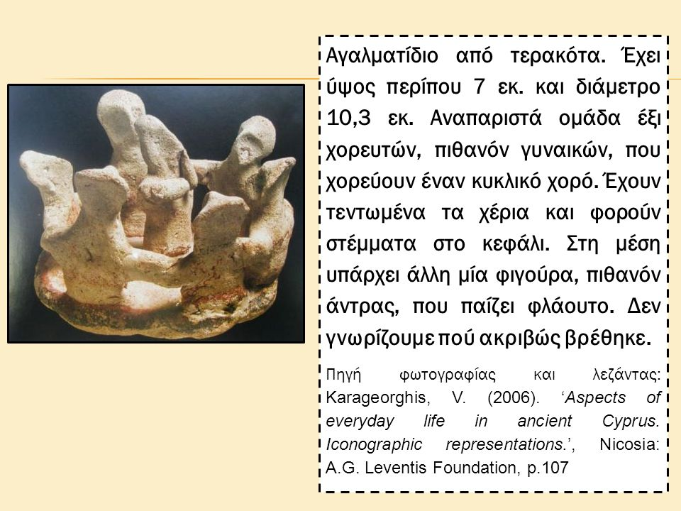 Αγαλματίδιο από τερακότα. Έχει ύψος περίπου 7 εκ. και διάμετρο 10,3 εκ. Αναπαριστά ομάδα έξι χορευτών, πιθανόν γυναικών, που χορεύουν έναν κυκλικό χορ