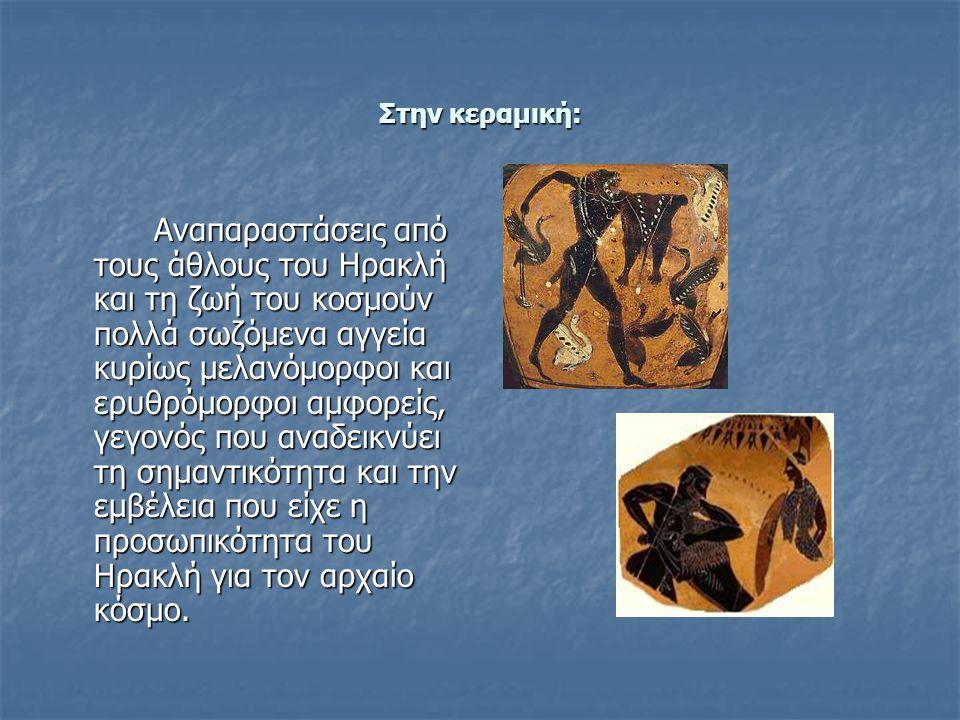 Στην κεραμική: Αναπαραστάσεις από τους άθλους του Ηρακλή και τη ζωή του κοσμούν πολλά σωζόμενα αγγεία κυρίως μελανόμορφοι και ερυθρόμορφοι αμφορείς, γεγονός που αναδεικνύει τη σημαντικότητα και την εμβέλεια που είχε η προσωπικότητα του Ηρακλή για τον αρχαίο κόσμο.