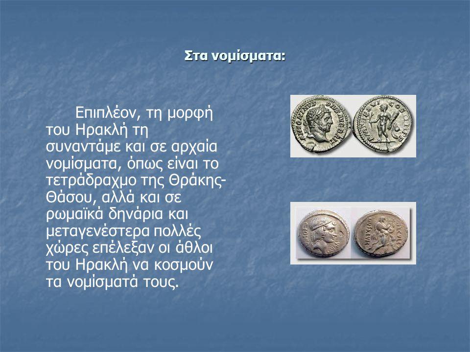 Στα νομίσματα: Επιπλέον, τη μορφή του Ηρακλή τη συναντάμε και σε αρχαία νομίσματα, όπως είναι το τετράδραχμο της Θράκης- Θάσου, αλλά και σε ρωμαϊκά δηνάρια και μεταγενέστερα πολλές χώρες επέλεξαν οι άθλοι του Ηρακλή να κοσμούν τα νομίσματά τους.