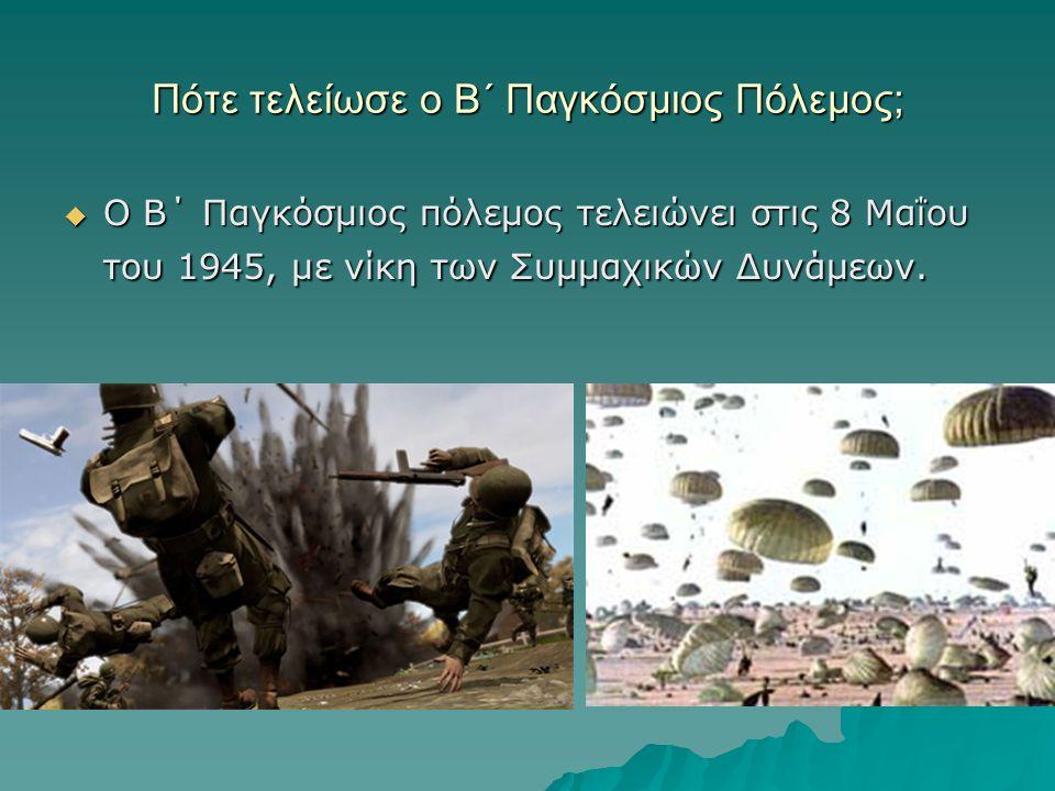 Πότε τελείωσε ο Β΄ Παγκόσμιος Πόλεμος;  Ο Β΄ Παγκόσμιος πόλεμος τελειώνει στις 8 Μαΐου του 1945, µε νίκη των Συμμαχικών Δυνάμεων.