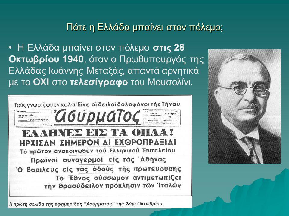 Πότε η Ελλάδα μπαίνει στον πόλεμο; Η Ελλάδα μπαίνει στον πόλεμο στις 28 Οκτωβρίου 1940, όταν ο Πρωθυπουργός της Ελλάδας Ιωάννης Μεταξάς, απαντά αρνητι