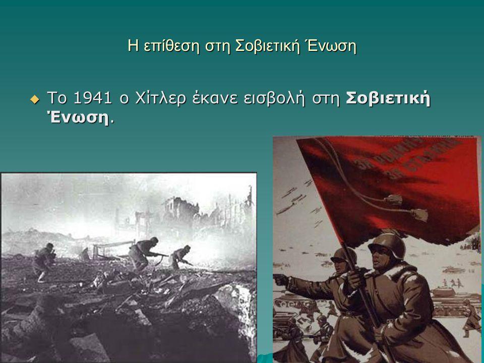 Η επίθεση στη Σοβιετική Ένωση  Το 1941 ο Χίτλερ έκανε εισβολή στη Σοβιετική Ένωση.