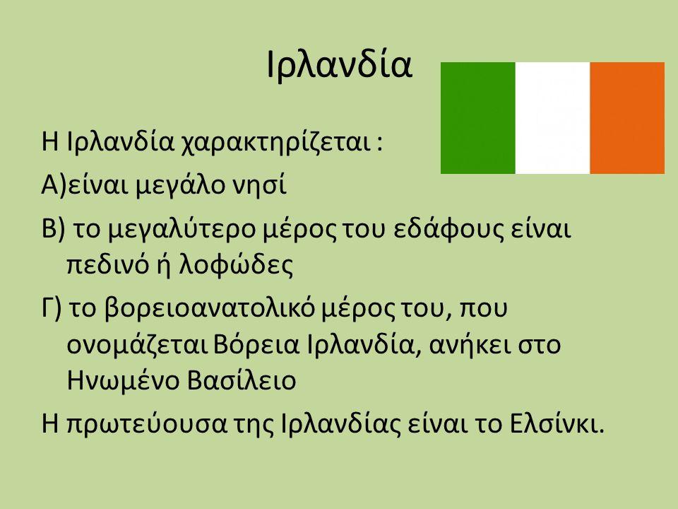 Ιρλανδία Η Ιρλανδία χαρακτηρίζεται : Α)είναι μεγάλο νησί Β) το μεγαλύτερο μέρος του εδάφους είναι πεδινό ή λοφώδες Γ) το βορειοανατολικό μέρος του, πο