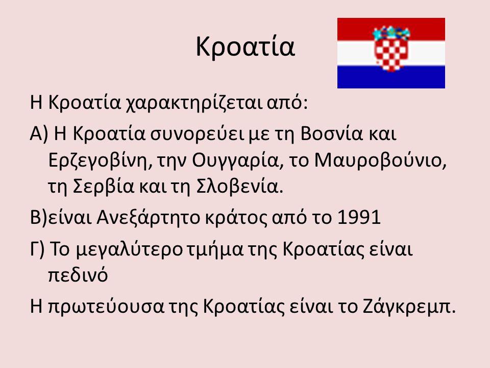 Κροατία Η Κροατία χαρακτηρίζεται από: Α) Η Κροατία συνορεύει με τη Βοσνία και Ερζεγοβίνη, την Ουγγαρία, το Μαυροβούνιο, τη Σερβία και τη Σλοβενία. Β)ε