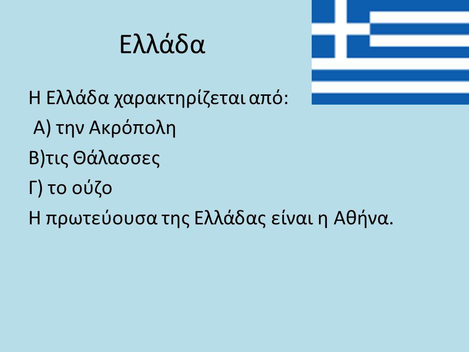 Η Ελλάδα χαρακτηρίζεται από: Α) την Ακρόπολη Β)τις Θάλασσες Γ) το ούζο Η πρωτεύουσα της Ελλάδας είναι η Αθήνα. Ελλάδα