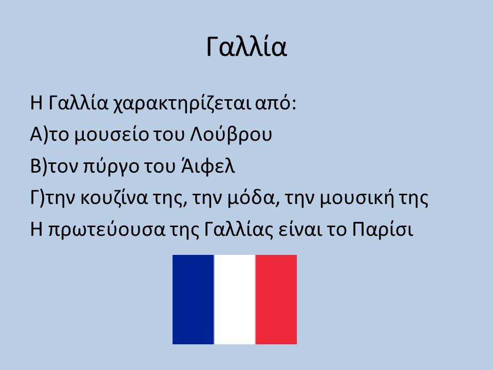 Γαλλία Η Γαλλία χαρακτηρίζεται από: Α)το μουσείο του Λούβρου Β)τον πύργο του Άιφελ Γ)την κουζίνα της, την μόδα, την μουσική της Η πρωτεύουσα της Γαλλίας είναι το Παρίσι