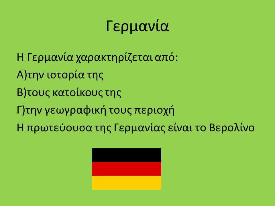 Γερμανία Η Γερμανία χαρακτηρίζεται από: Α)την ιστορία της Β)τους κατοίκους της Γ)την γεωγραφική τους περιοχή Η πρωτεύουσα της Γερμανίας είναι το Βερολίνο
