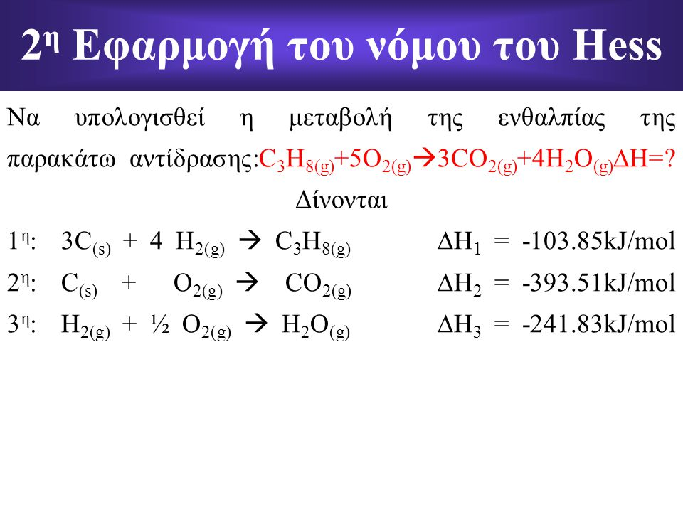 Να υπολογισθεί η μεταβολή της ενθαλπίας της παρακάτω αντίδρασης:C 3 H 8(g) +5O 2(g)  3CO 2(g) +4H 2 O (g)  H=? Δίνονται 1 η : 3C (s) + 4 H 2(g)  C