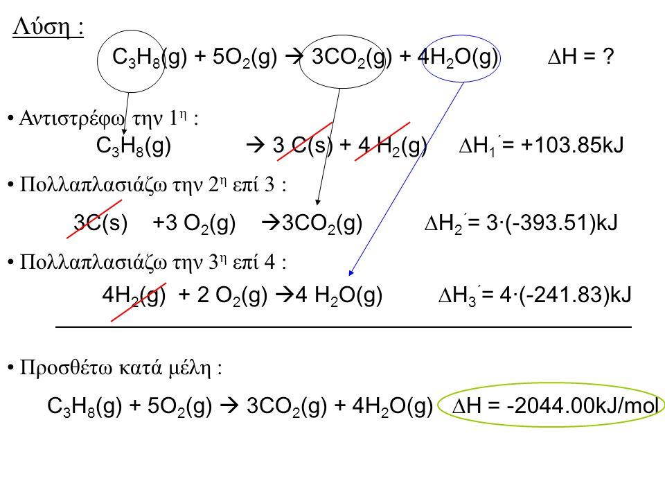 C 3 H 8 (g)  3 C(s) + 4 H 2 (g)  H 1 ΄ = +103.85kJ C 3 H 8 (g) + 5O 2 (g)  3CO 2 (g) + 4H 2 O(g)  H = ? Αντιστρέφω την 1 η : 3C(s) +3 O 2 (g)  3C