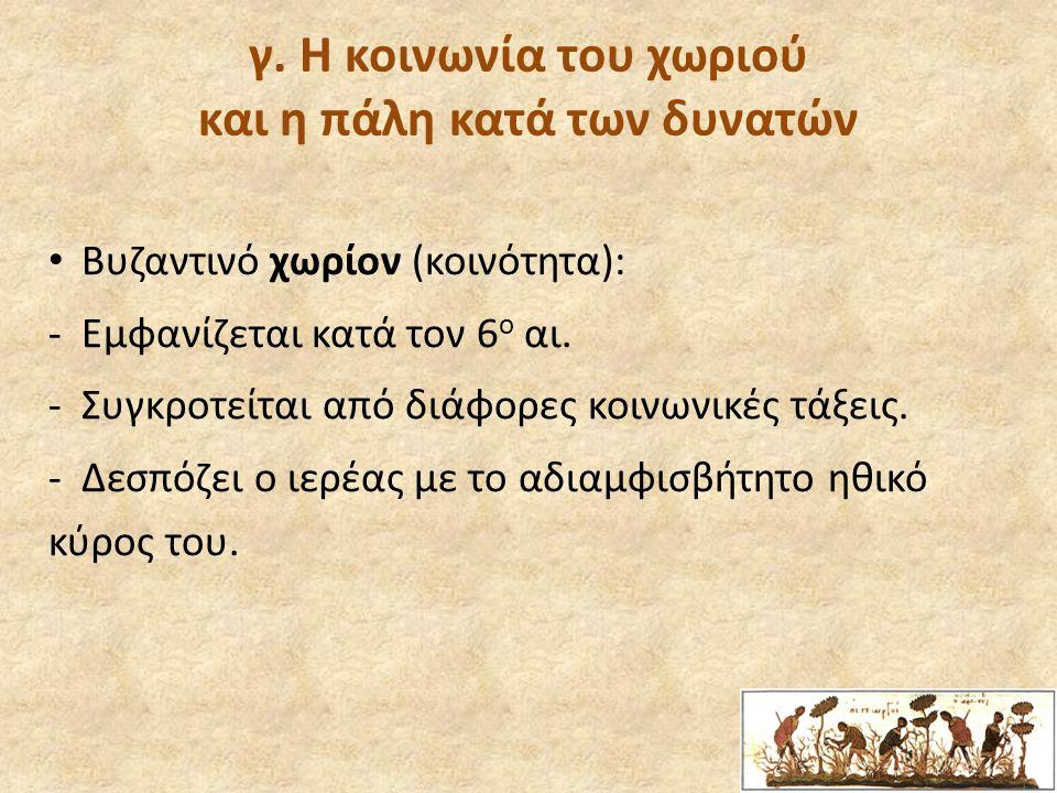 γ. Η κοινωνία του χωριού και η πάλη κατά των δυνατών Βυζαντινό χωρίον (κοινότητα): -Εμφανίζεται κατά τον 6 ο αι. -Συγκροτείται από διάφορες κοινωνικές