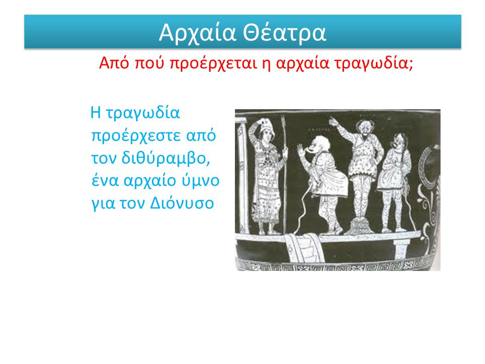 Αρχαία Θέατρα Από πού προέρχεται η αρχαία τραγωδία; Η τραγωδία προέρχεστε από τον διθύραμβο, ένα αρχαίο ύμνο για τον Διόνυσο