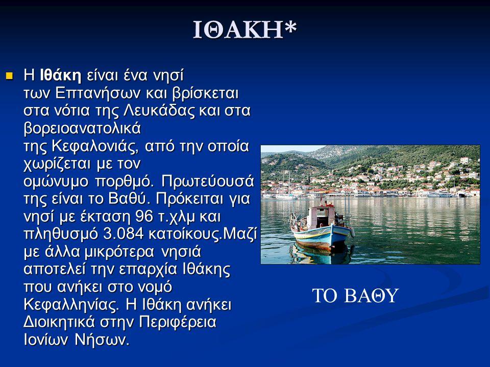 ΙΘΑΚΗ* Η Ιθάκη είναι ένα νησί των Επτανήσων και βρίσκεται στα νότια της Λευκάδας και στα βορειοανατολικά της Κεφαλονιάς, από την οποία χωρίζεται με το