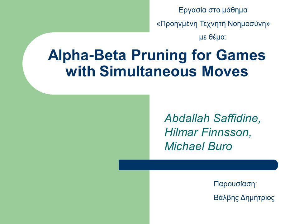 Alpha-Beta Pruning for Games with Simultaneous Moves Abdallah Saffidine, Hilmar Finnsson, Michael Buro Παρουσίαση: Βάλβης Δημήτριος Εργασία στο μάθημα «Προηγμένη Τεχνητή Νοημοσύνη» με θέμα: