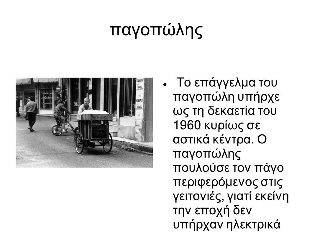 παγοπώλης Το επάγγελμα του παγοπώλη υπήρχε ως τη δεκαετία του 1960 κυρίως σε αστικά κέντρα. Ο παγοπώλης πουλούσε τον πάγο περιφερόμενος στις γειτονιές