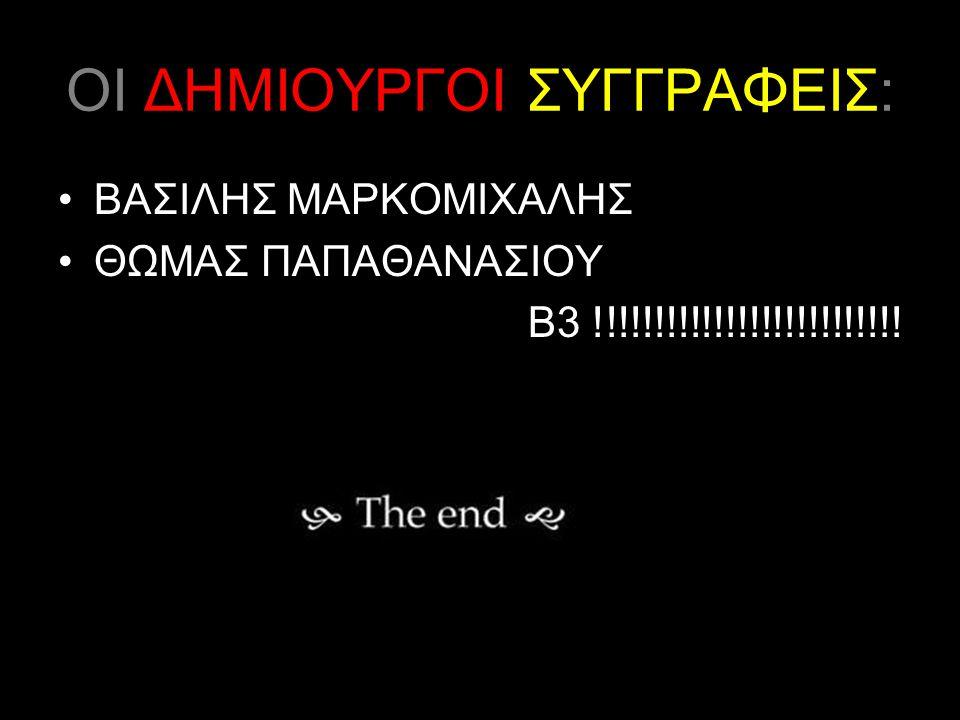 ΟΙ ΔΗΜΙΟΥΡΓΟΙ ΣΥΓΓΡΑΦΕΙΣ: ΒΑΣΙΛΗΣ ΜΑΡΚΟΜΙΧΑΛΗΣ ΘΩΜΑΣ ΠΑΠΑΘΑΝΑΣΙΟΥ Β3 !!!!!!!!!!!!!!!!!!!!!!!!!!