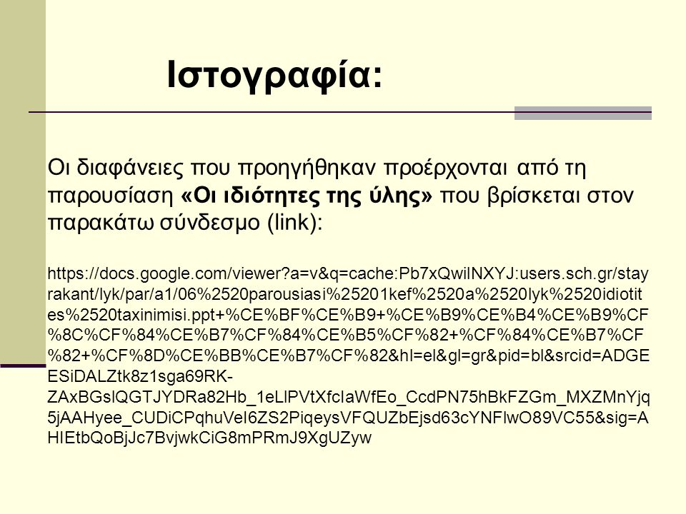 Οι διαφάνειες που προηγήθηκαν προέρχονται από τη παρουσίαση «Οι ιδιότητες της ύλης» που βρίσκεται στον παρακάτω σύνδεσμο (link): https://docs.google.com/viewer a=v&q=cache:Pb7xQwilNXYJ:users.sch.gr/stay rakant/lyk/par/a1/06%2520parousiasi%25201kef%2520a%2520lyk%2520idiotit es%2520taxinimisi.ppt+%CE%BF%CE%B9+%CE%B9%CE%B4%CE%B9%CF %8C%CF%84%CE%B7%CF%84%CE%B5%CF%82+%CF%84%CE%B7%CF %82+%CF%8D%CE%BB%CE%B7%CF%82&hl=el&gl=gr&pid=bl&srcid=ADGE ESiDALZtk8z1sga69RK- ZAxBGslQGTJYDRa82Hb_1eLlPVtXfcIaWfEo_CcdPN75hBkFZGm_MXZMnYjq 5jAAHyee_CUDiCPqhuVeI6ZS2PiqeysVFQUZbEjsd63cYNFlwO89VC55&sig=A HIEtbQoBjJc7BvjwkCiG8mPRmJ9XgUZyw Ιστογραφία: