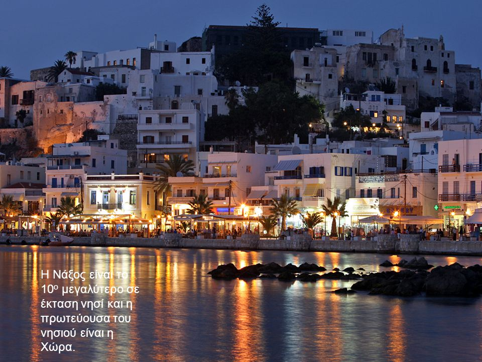 Η Νάξος είναι το 10 ο μεγαλύτερο σε έκταση νησί και η πρωτεύουσα του νησιού είναι η Χώρα.