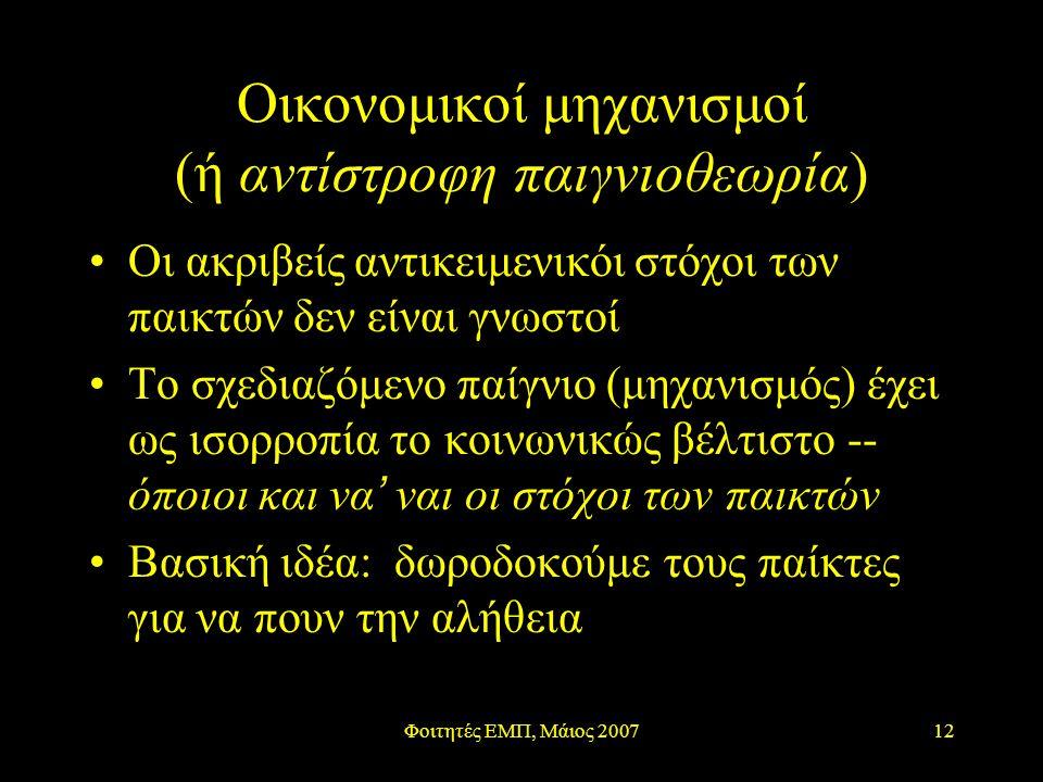 Φοιτητές ΕΜΠ, Μάιος 200712 Οικονομικοί μηχανισμοί (ή αντίστροφη παιγνιοθεωρία) Οι ακριβείς αντικειμενικόι στόχοι των παικτών δεν είναι γνωστοί Το σχεδιαζόμενο παίγνιο (μηχανισμός) έχει ως ισορροπία το κοινωνικώς βέλτιστο -- όποιοι και να ' ναι οι στόχοι των παικτών Βασική ιδέα: δωροδοκούμε τους παίκτες για να πουν την αλήθεια