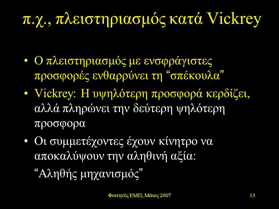 Φοιτητές ΕΜΠ, Μάιος 200713 π.χ., πλειστηριασμός κατά Vickrey Ο πλειστηριασμός με ενσφράγιστες προσφορές ενθαρρύνει τη σπέκουλα Vickrey: Η υψηλότερη προσφορά κερδίζει, αλλά πληρώνει την δεύτερη ψηλότερη προσφορα Οι συμμετέχοντες έχουν κίνητρο να αποκαλύψουν την αληθινή αξία: Αληθής μηχανισμός
