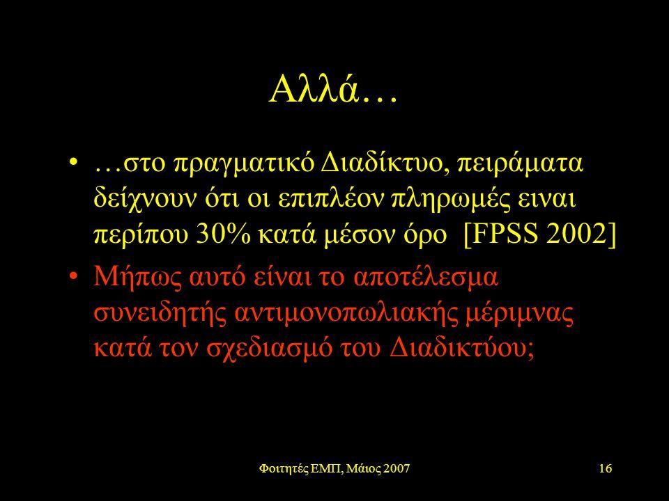 Φοιτητές ΕΜΠ, Μάιος 200716 Αλλά… …στο πραγματικό Διαδίκτυο, πειράματα δείχνουν ότι οι επιπλέον πληρωμές ειναι περίπου 30% κατά μέσον όρο [FPSS 2002] Μήπως αυτό είναι το αποτέλεσμα συνειδητής αντιμονοπωλιακής μέριμνας κατά τον σχεδιασμό του Διαδικτύου;