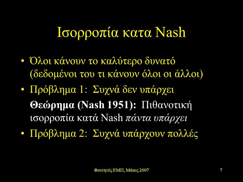 Φοιτητές ΕΜΠ, Μάιος 20077 Ισορροπία κατα Nash Όλοι κάνουν το καλύτερο δυνατό (δεδομένοι του τι κάνουν όλοι οι άλλοι) Πρόβλημα 1: Συχνά δεν υπάρχει Θεώρημα (Nash 1951): Πιθανοτική ισορροπία κατά Nash πάντα υπάρχει Πρόβλημα 2: Συχνά υπάρχουν πολλές
