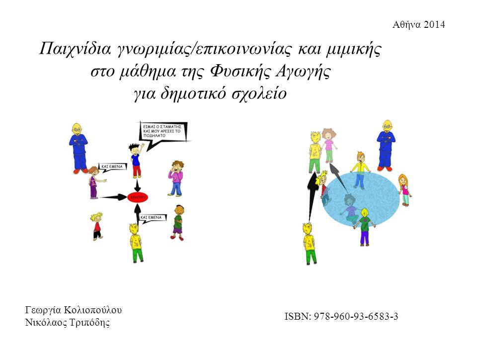 Γεωργία Κολιοπούλου Νικόλαος Τριπόδης Αθήνα 2014 ISBN: 978-960-93-6583-3 Παιχνίδια γνωριμίας/επικοινωνίας και μιμικής στο μάθημα της Φυσικής Αγωγής για δημοτικό σχολείο
