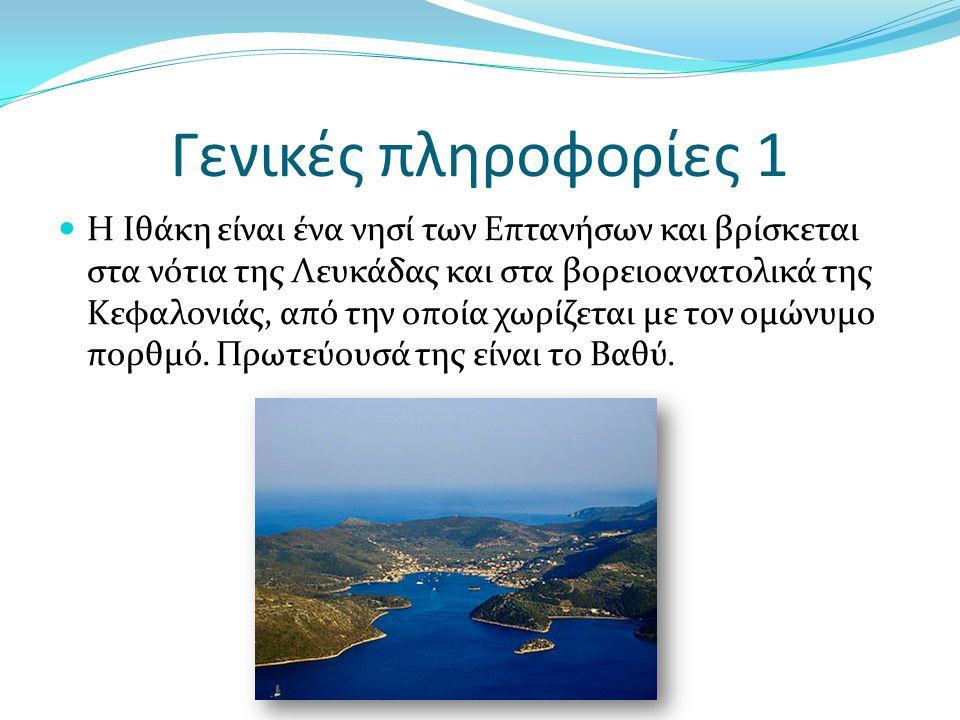 Γενικές πληροφορίες 1 Η Ιθάκη είναι ένα νησί των Επτανήσων και βρίσκεται στα νότια της Λευκάδας και στα βορειοανατολικά της Κεφαλονιάς, από την οποία χωρίζεται με τον ομώνυμο πορθμό.