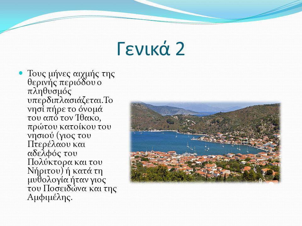 Γενικά 2 Τους μήνες αιχμής της θερινής περιόδου ο πληθυσμός υπερδιπλασιάζεται.Το νησί πήρε το όνομά του από τον Ίθακο, πρώτου κατοίκου του νησιού (γιος του Πτερέλαου και αδελφός του Πολύκτορα και του Νήριτου) ή κατά τη μυθολογία ήταν γιος του Ποσειδώνα και της Αμφιμέλης.