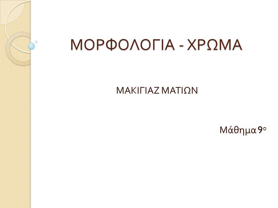 ΜΟΡΦΟΛΟΓΙΑ - ΧΡΩΜΑ ΜΑΚΙΓΙΑΖ ΜΑΤΙΩΝ Μάθημα 9 ο