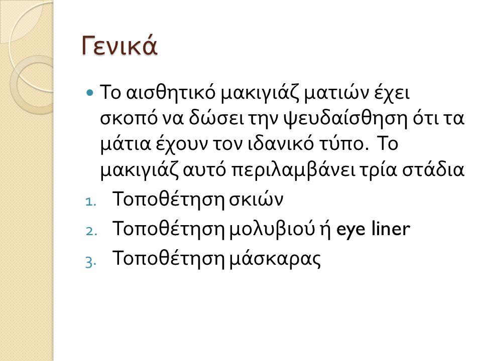 Γενικά Το αισθητικό μακιγιάζ ματιών έχει σκοπό να δώσει την ψευδαίσθηση ότι τα μάτια έχουν τον ιδανικό τύπο.