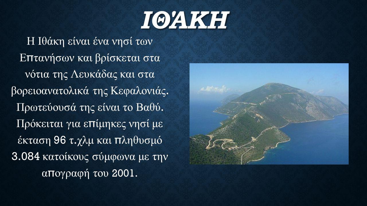 ΙΘΆΚΗ Η Ιθάκη είναι ένα νησί των Ε π τανήσων και βρίσκεται στα νότια της Λευκάδας και στα βορειοανατολικά της Κεφαλονιάς. Πρωτεύουσά της είναι το Βαθύ