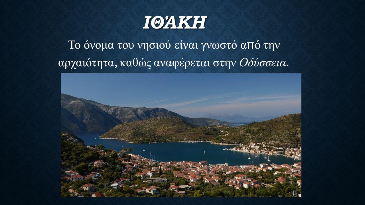 ΙΘΆΚΗ Το όνομα του νησιού είναι γνωστό α π ό την αρχαιότητα, καθώς αναφέρεται στην Οδύσσεια.