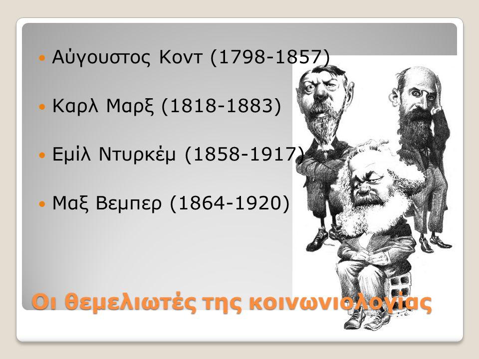 Οι θεμελιωτές της κοινωνιολογίας Αύγουστος Κοντ (1798-1857) Καρλ Μαρξ (1818-1883) Εμίλ Ντυρκέμ (1858-1917) Μαξ Βεμπερ (1864-1920)