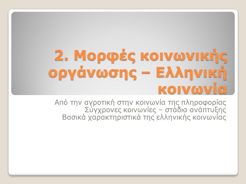 2. Μορφές κοινωνικής οργάνωσης – Ελληνική κοινωνία Από την αγροτική στην κοινωνία της πληροφορίας Σύγχρονες κοινωνίες – στάδια ανάπτυξης Βασικά χαρακτ
