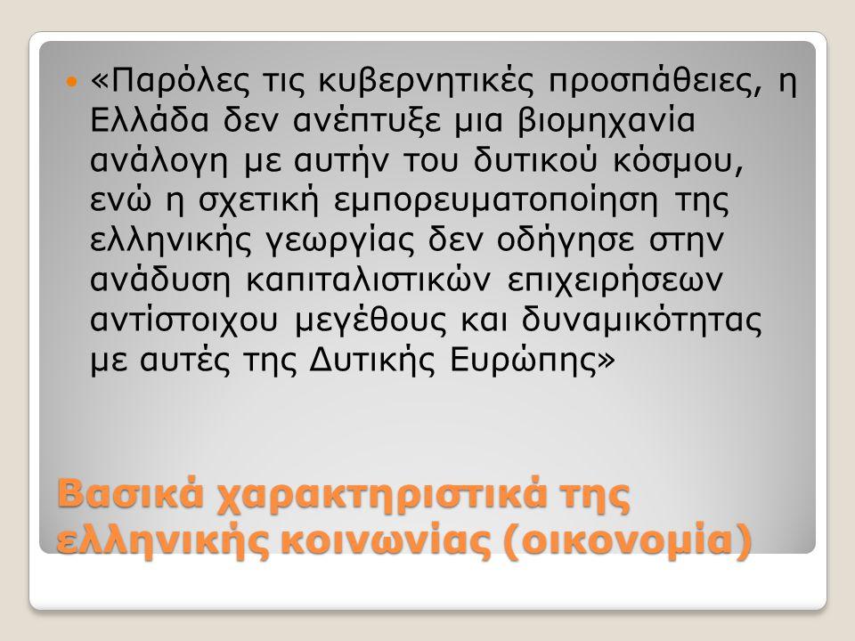 Βασικά χαρακτηριστικά της ελληνικής κοινωνίας (οικονομία) «Παρόλες τις κυβερνητικές προσπάθειες, η Ελλάδα δεν ανέπτυξε μια βιομηχανία ανάλογη με αυτήν