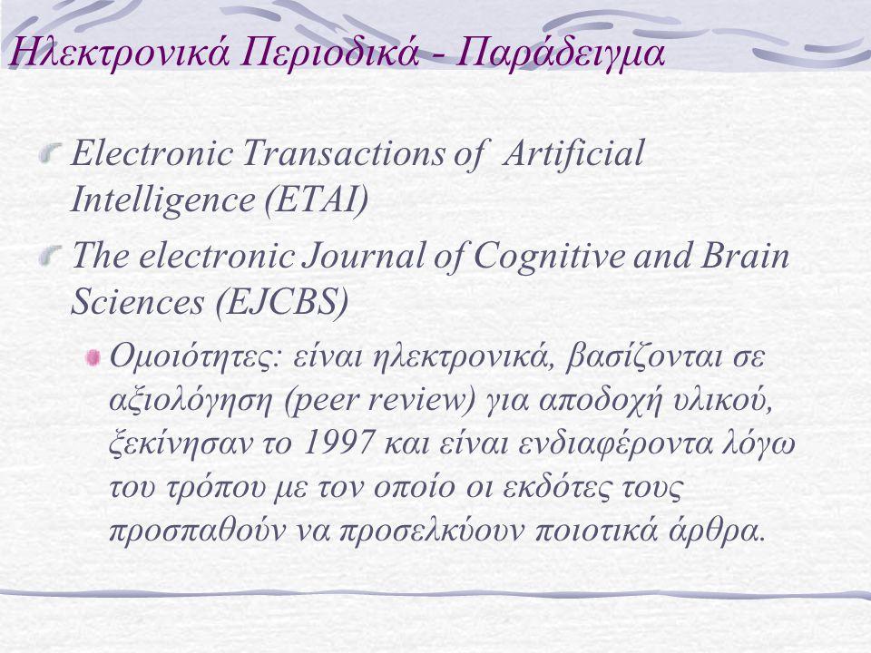 Ηλεκτρονικά Περιοδικά - Παράδειγμα Electronic Transactions of Artificial Intelligence (ETAI) The electronic Journal of Cognitive and Brain Sciences (EJCBS) Ομοιότητες: είναι ηλεκτρονικά, βασίζονται σε αξιολόγηση (peer review) για αποδοχή υλικού, ξεκίνησαν το 1997 και είναι ενδιαφέροντα λόγω του τρόπου με τον οποίο οι εκδότες τους προσπαθούν να προσελκύουν ποιοτικά άρθρα.