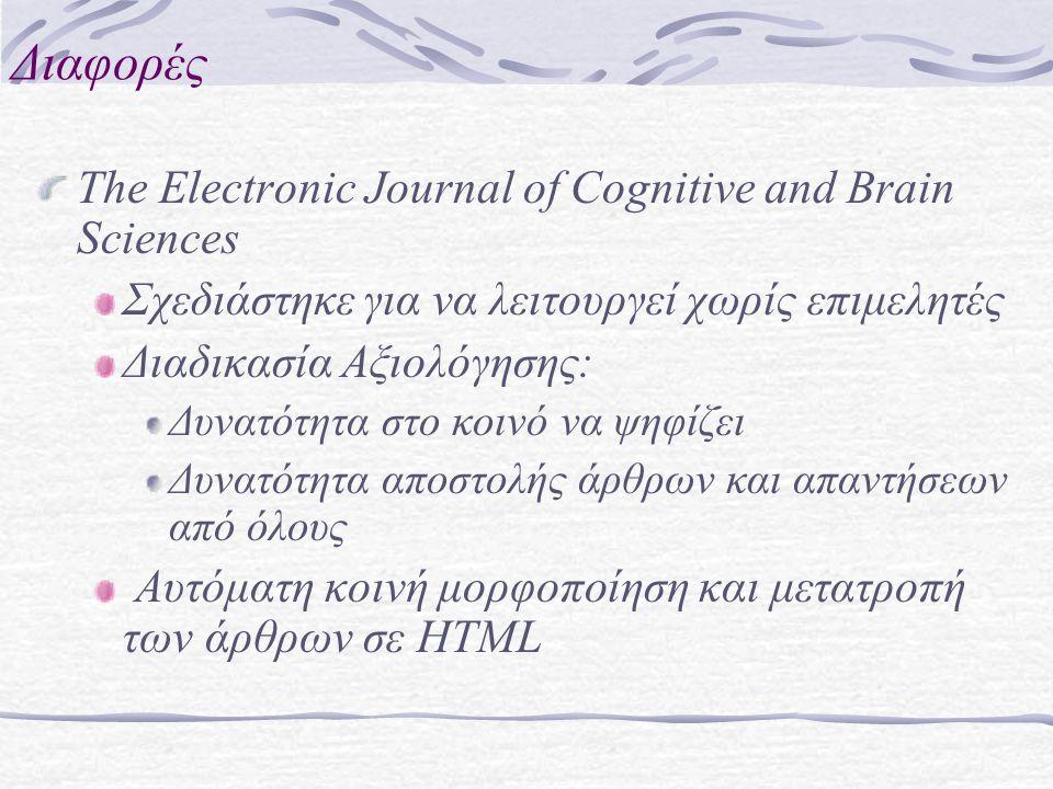 Διαφορές The Electronic Journal of Cognitive and Brain Sciences Σχεδιάστηκε για να λειτουργεί χωρίς επιμελητές Διαδικασία Αξιολόγησης: Δυνατότητα στο κοινό να ψηφίζει Δυνατότητα αποστολής άρθρων και απαντήσεων από όλους Αυτόματη κοινή μορφοποίηση και μετατροπή των άρθρων σε HTML