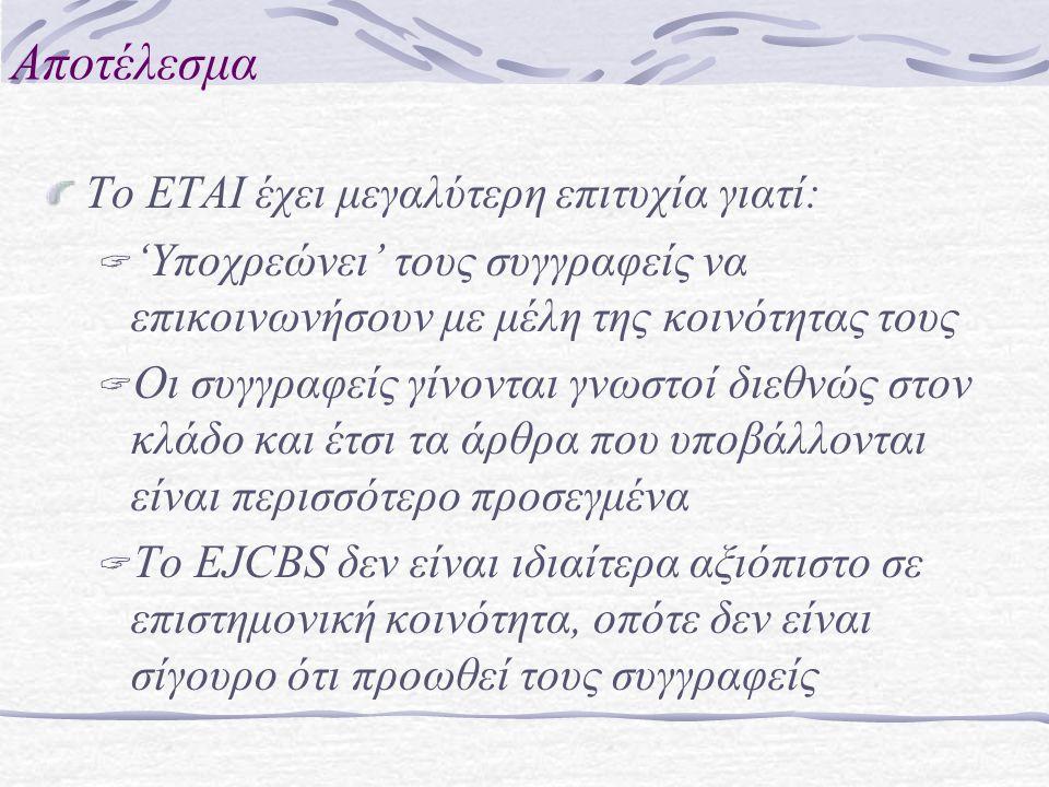 Αποτέλεσμα Το ETAI έχει μεγαλύτερη επιτυχία γιατί:  'Υποχρεώνει' τους συγγραφείς να επικοινωνήσουν με μέλη της κοινότητας τους  Οι συγγραφείς γίνονται γνωστοί διεθνώς στον κλάδο και έτσι τα άρθρα που υποβάλλονται είναι περισσότερο προσεγμένα  Το EJCBS δεν είναι ιδιαίτερα αξιόπιστο σε επιστημονική κοινότητα, οπότε δεν είναι σίγουρο ότι προωθεί τους συγγραφείς