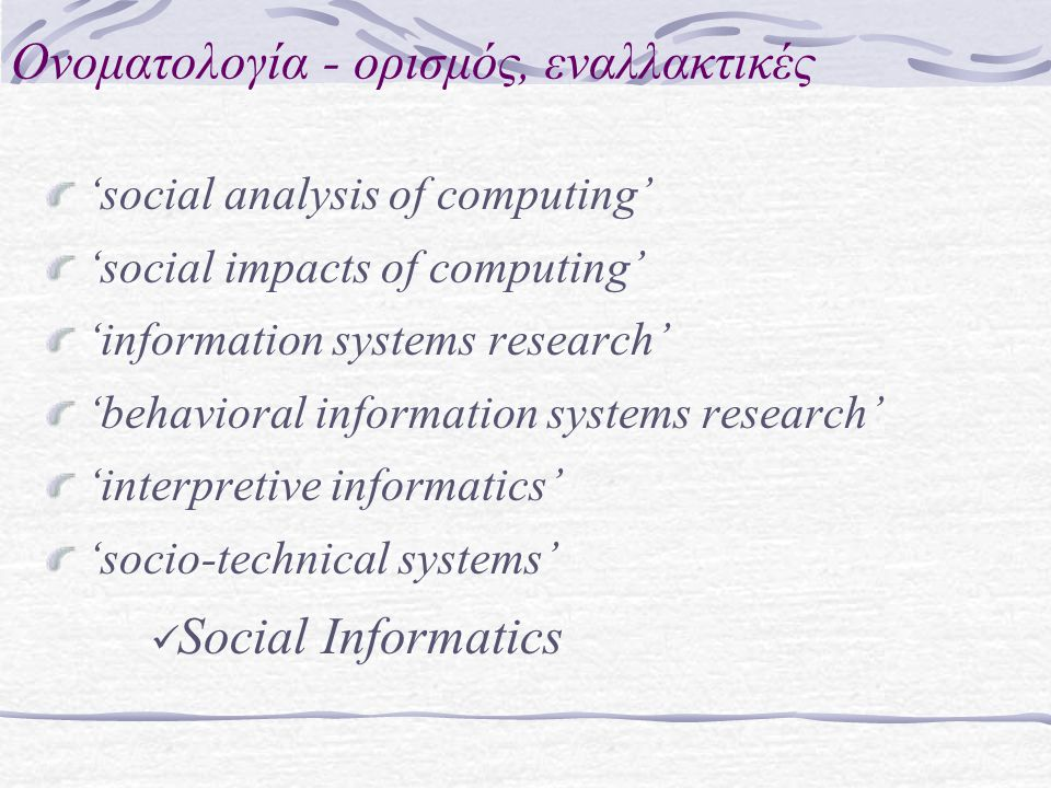Ονοματολογία - ορισμός, εναλλακτικές 'social analysis of computing' 'social impacts of computing' 'information systems research' 'behavioral information systems research' 'interpretive informatics' 'socio-technical systems' Social Informatics