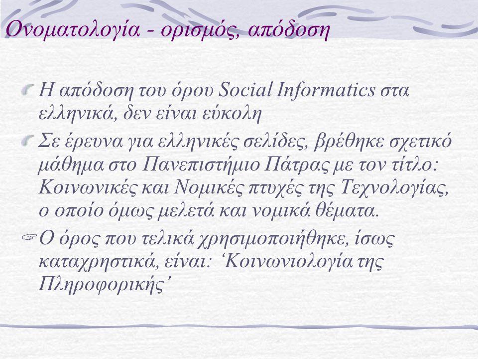 Ονοματολογία - ορισμός, απόδοση Η απόδοση του όρου Social Informatics στα ελληνικά, δεν είναι εύκολη Σε έρευνα για ελληνικές σελίδες, βρέθηκε σχετικό μάθημα στο Πανεπιστήμιο Πάτρας με τον τίτλο: Κοινωνικές και Νομικές πτυχές της Τεχνολογίας, ο οποίο όμως μελετά και νομικά θέματα.