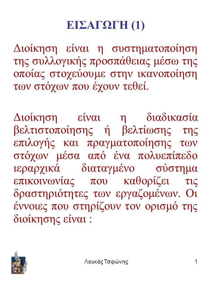 Λουκάς Τσιρώνης1 ΕΙΣΑΓΩΓΗ (1) Διοίκηση είναι η συστηματοποίηση της συλλογικής προσπάθειας μέσω της οποίας στοχεύουμε στην ικανοποίηση των στόχων που έχουν τεθεί.