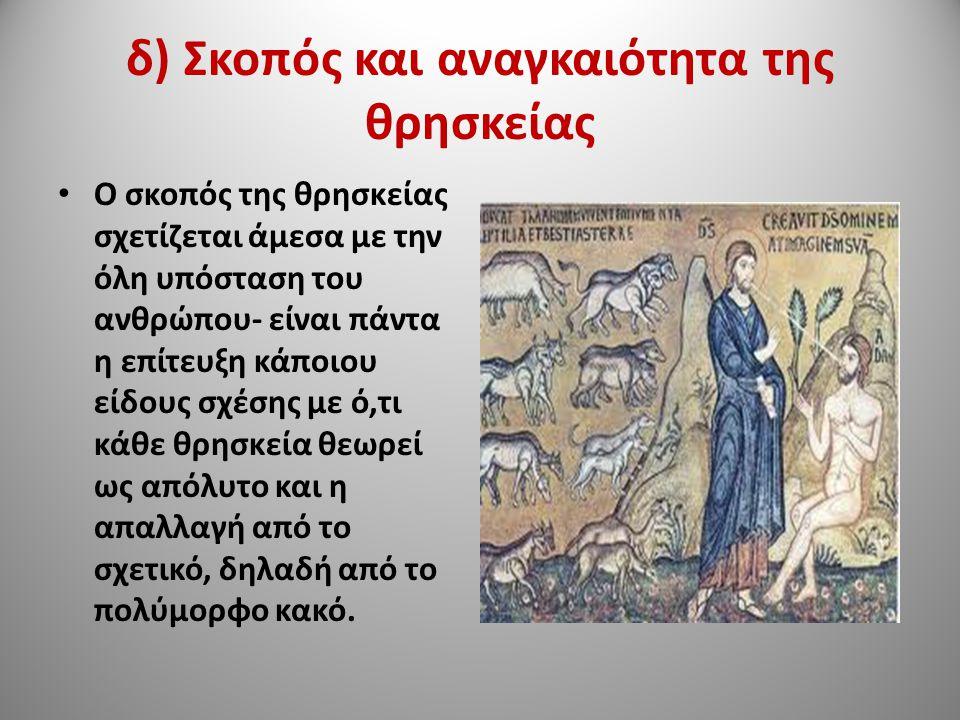 δ) Σκοπός και αναγκαιότητα της θρησκείας Ο σκοπός της θρησκείας σχετίζεται άμεσα με την όλη υπόσταση του ανθρώπου- είναι πάντα η επίτευξη κάποιου είδους σχέσης με ό,τι κάθε θρησκεία θεωρεί ως απόλυτο και η απαλλαγή από το σχετικό, δηλαδή από το πολύμορφο κακό.