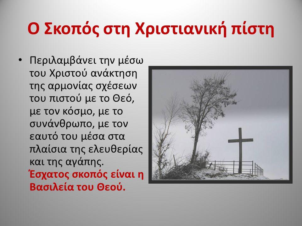 Ο Σκοπός στη Χριστιανική πίστη Περιλαμβάνει την μέσω του Χριστού ανάκτηση της αρμονίας σχέσεων του πιστού με το Θεό, με τον κόσμο, με το συνάνθρωπο, με τον εαυτό του μέσα στα πλαίσια της ελευθερίας και της αγάπης.