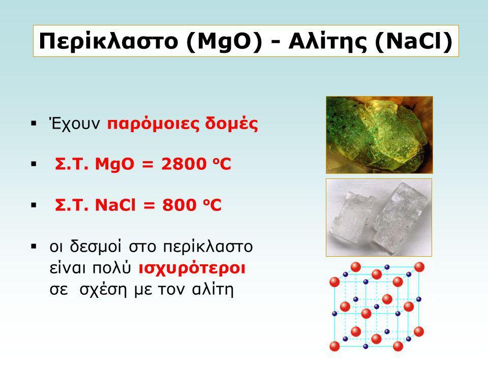  Έχουν παρόμοιες δομές  Σ.Τ. MgO = 2800 ο C  Σ.Τ. ΝaCl = 800 ο C  οι δεσμοί στο περίκλαστο είναι πολύ ισχυρότεροι σε σχέση με τον αλίτη Περίκλαστο